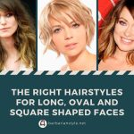 The right hairstyles for long, oval and square shaped faces
