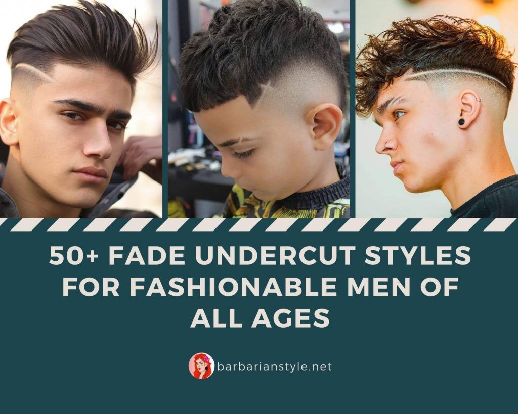 50+ Fade Undercut Styles for Fashionable Men of All Ages